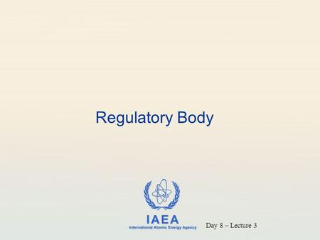 IAEA International Atomic Energy Agency Regulatory Body Day 8 – Lecture 3.