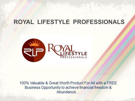 ROYAL LIFESTYLE PROFESSIONALS 100% Valuable & Great Worth Product For All with a FREE Business Opportunity to achieve financial freedom & Abundance…