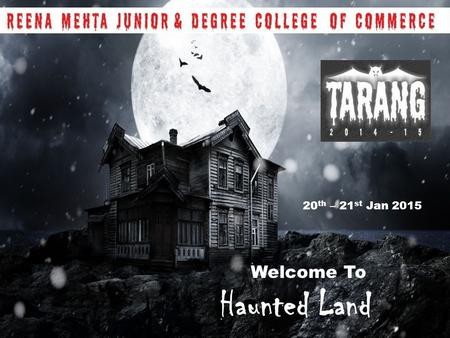 Welcome To Haunted Land 20 th – 21 st Jan 2015. ABOUT TARANG TARANG the annual cultural fest of RMC epitomizes waves and aims at refreshing the participants.