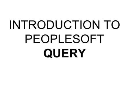 INTRODUCTION TO PEOPLESOFT QUERY. AGENDA Overview PeopleSoft Query Running Queries Writing Queries Advanced Topics –Multiple Table Queries –Prompted Queries.