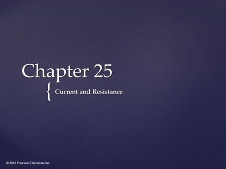 © 2012 Pearson Education, Inc. { Chapter 25 Current and Resistance.
