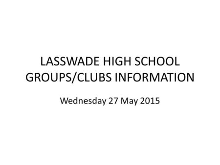 LASSWADE HIGH SCHOOL GROUPS/CLUBS INFORMATION Wednesday 27 May 2015.