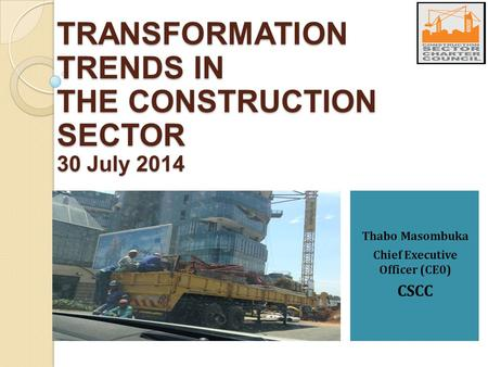 Thabo Masombuka Chief Executive Officer (CE0) CSCC TRANSFORMATION TRENDS IN THE CONSTRUCTION SECTOR 30 July 2014.