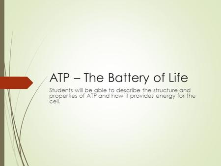 ATP – The Battery of Life Students will be able to describe the structure and properties of ATP and how it provides energy for the cell.