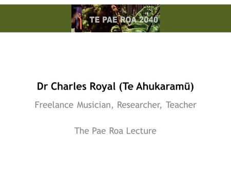 Dr Charles Royal (Te Ahukaramū) Freelance Musician, Researcher, Teacher The Pae Roa Lecture.