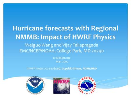 Hurricane forecasts with Regional NMMB: Impact of HWRF Physics Weiguo Wang and Vijay Tallapragada EMC/NCEP/NOAA, College Park, MD 20740 TCRF/69th IHC Mar.