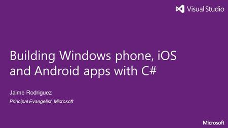 Building Windows phone, iOS and Android apps with C# Jaime Rodriguez Principal Evangelist, Microsoft.