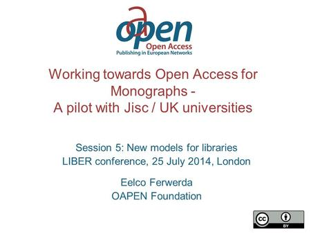 Working towards Open Access for Monographs - A pilot with Jisc / UK universities Session 5: New models for libraries LIBER conference, 25 July 2014, London.
