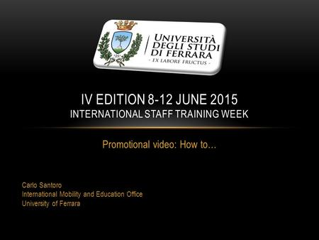 Promotional video: How to… Carlo Santoro International Mobility and Education Office University of Ferrara IV EDITION 8-12 JUNE 2015 INTERNATIONAL STAFF.