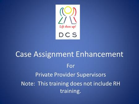 Case Assignment Enhancement For Private Provider Supervisors Note: This training does not include RH training.