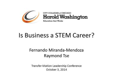 Is Business a STEM Career? Fernando Miranda-Mendoza Raymond Tse Transfer-Mation Leadership Conference October 3, 2014.
