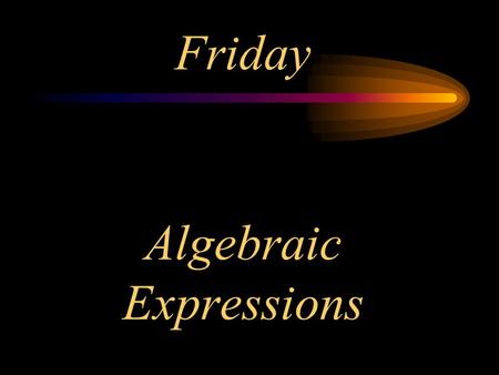 Algebraic Expressions Friday. Objectives I will model algebraic expressions. I will replace a variable with a given value and then evaluate the answer.