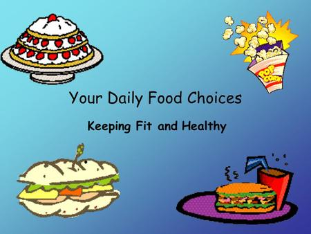 Your Daily Food Choices Keeping Fit and Healthy. What kinds of foods do you eat most often? Pizza Popcorn Ice cream Candy Hamburgers French Fries.