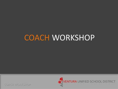 COACH WORKSHOP. VUSD CULTURE COACH WORKSHOP In the Ventura Unified School District all students will receive an exemplary and balanced education fostering.
