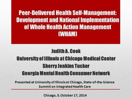 Peer-Delivered Health Self-Management: Development and National Implementation of Whole Health Action Management (WHAM) Judith A. Cook University of Illinois.