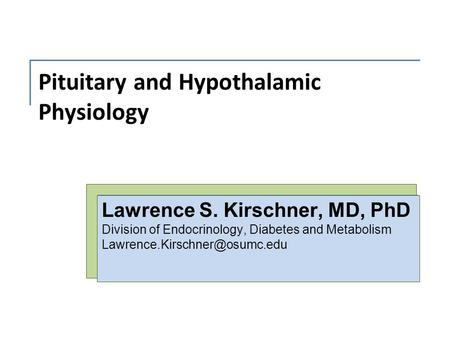 Pituitary and Hypothalamic Physiology Lawrence S. Kirschner, MD, PhD Division of Endocrinology, Diabetes and Metabolism