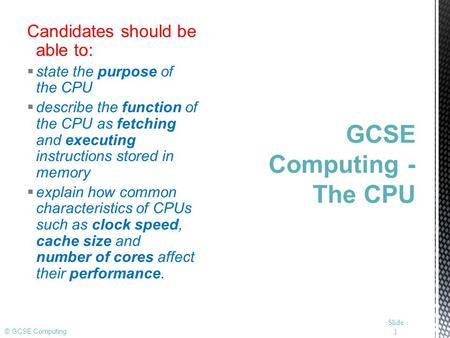© GCSE Computing Candidates should be able to:  state the purpose of the CPU  describe the function of the CPU as fetching and executing instructions.
