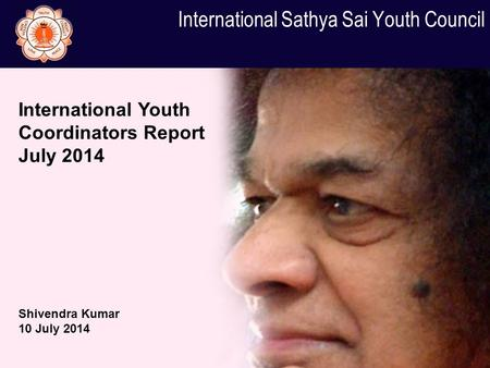 International Sathya Sai Youth Council International Youth Coordinators Report July 2014 Shivendra Kumar 10 July 2014.