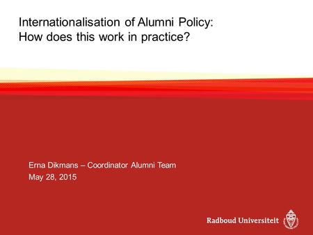 Internationalisation of Alumni Policy: How does this work in practice? Erna Dikmans – Coordinator Alumni Team May 28, 2015.