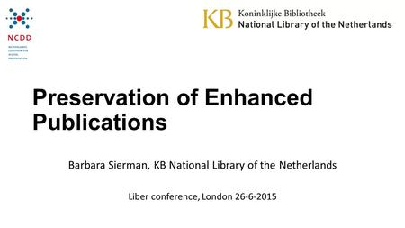 Preservation of Enhanced Publications Barbara Sierman, KB National Library of the Netherlands Liber conference, London 26-6-2015.