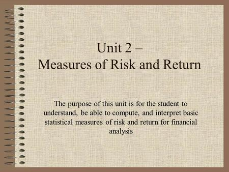 Unit 2 – Measures of Risk and Return The purpose of this unit is for the student to understand, be able to compute, and interpret basic statistical measures.