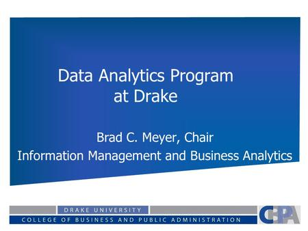 Data Analytics Program at Drake Brad C. Meyer, Chair Information Management and Business Analytics.