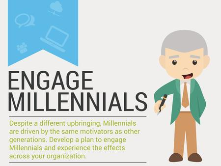Engage Millennials Despite a different upbringing, Millennials are driven by the same motivators as other generations. Develop a plan to engage Millennials.