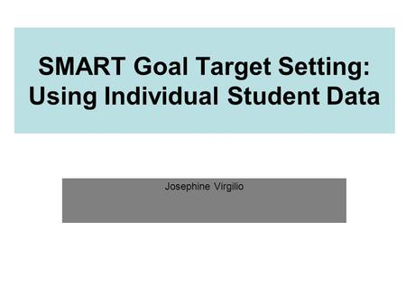 SMART Goal Target Setting: Using Individual Student Data Josephine Virgilio.
