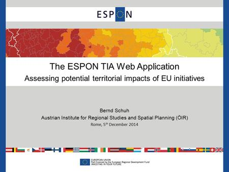 The ESPON TIA Web Application Assessing potential territorial impacts of EU initiatives Bernd Schuh Austrian Institute for Regional Studies and Spatial.