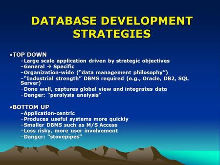 "DATABASE DEVELOPMENT STRATEGIES TOP DOWNTOP DOWN –Large scale application driven by strategic objectives –General  Specific –Organization-wide (""data."