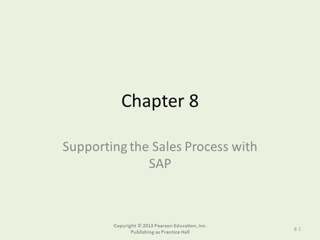 Chapter 8 Supporting the Sales Process with SAP Copyright © 2013 Pearson Education, Inc. Publishing as Prentice Hall 8-1.