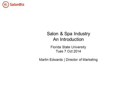 Salon & Spa Industry An Introduction Florida State University Tues 7 Oct 2014 Martin Edwards | Director of Marketing.