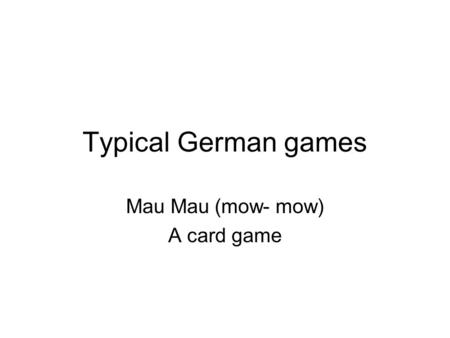 Typical German games Mau Mau (mow- mow) A card game.