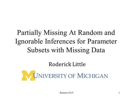 Partially Missing At Random and Ignorable Inferences for Parameter Subsets with Missing Data Roderick Little Rennes 20151.