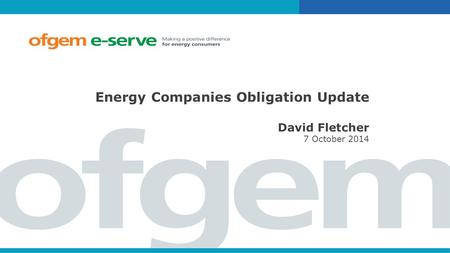 Energy Companies Obligation Update David Fletcher 7 October 2014.