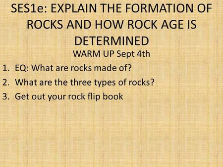 SES1e: EXPLAIN THE FORMATION OF ROCKS AND HOW ROCK AGE IS DETERMINED WARM UP Sept 4th 1.EQ: What are rocks made of? 2.What are the three types of rocks?