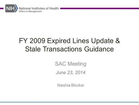 FY 2009 Expired Lines Update & Stale Transactions Guidance SAC Meeting June 23, 2014 Nieshia Blocker.