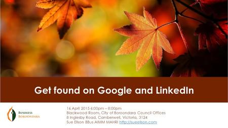 Get found on Google and LinkedIn 16 April 2015 6:00pm – 8:00pm Blackwood Room, City of Boroondara Council Offices 8 Inglesby Road, Camberwell, Victoria,