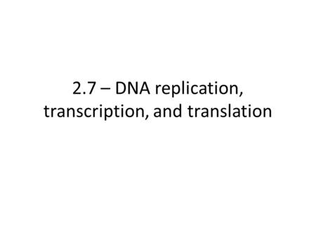 2.7 – DNA replication, transcription, and translation