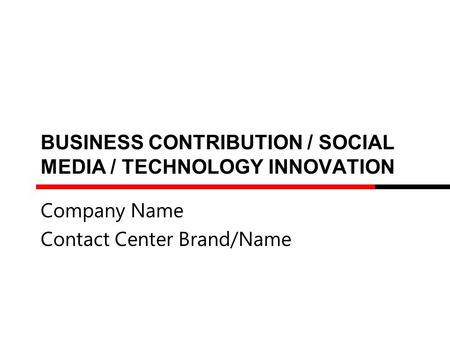 BUSINESS CONTRIBUTION / SOCIAL MEDIA / TECHNOLOGY INNOVATION Company Name Contact Center Brand/Name.