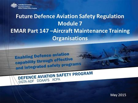 Future Defence Aviation Safety Regulation Module 7 EMAR Part 147 –Aircraft Maintenance Training Organisations May 2015.