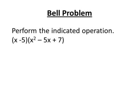 Bell Problem Perform the indicated operation. (x -5)(x 2 – 5x + 7)