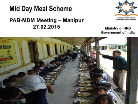 Mid Day Meal Scheme PAB-MDM Meeting – Manipur 27.02.2015 Ministry of HRD Government of India.