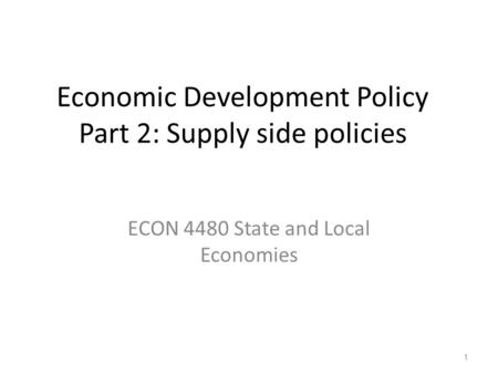 Economic Development Policy Part 2: Supply side policies ECON 4480 State and Local Economies 1.