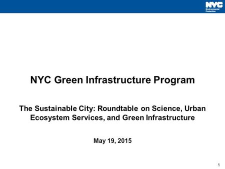 1 NYC Green Infrastructure Program The Sustainable City: Roundtable on Science, Urban Ecosystem Services, and Green Infrastructure May 19, 2015 1.
