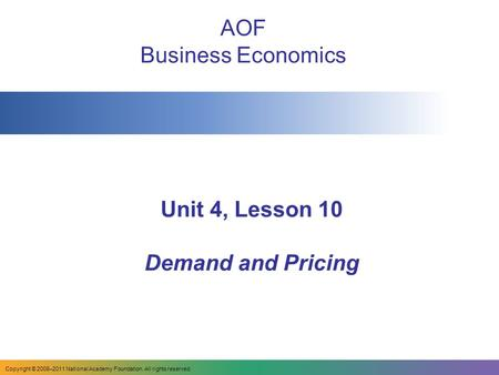 Unit 4, Lesson 10 Demand and Pricing AOF Business Economics Copyright © 2008–2011 National Academy Foundation. All rights reserved.