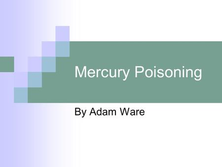 Mercury Poisoning By Adam Ware. 80 Hg Mercury is element 80 on the PT A heavy metal with 80 protons in the nucleus of each atom.