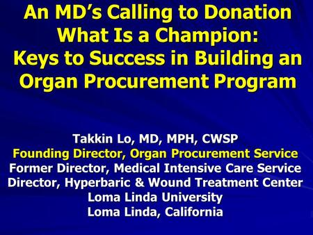 An MD's Calling to Donation What Is a Champion: Keys to Success in Building an Organ Procurement Program Takkin Lo, MD, MPH, CWSP Founding Director, Organ.