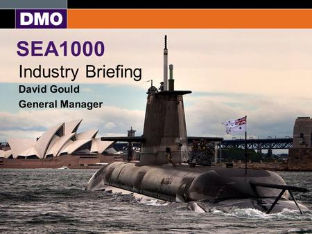 Equip and Sustain the Australian Defence Force SEA1000 Industry Briefing David Gould General Manager.