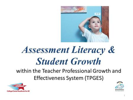Assessment Literacy & Student Growth within the Teacher Professional Growth and Effectiveness System (TPGES) 1.